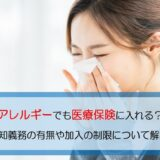 アレルギーでも医療保険に入れる?告知義務の有無や加入の制限について解説!