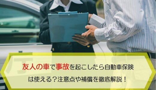 友人の車で事故を起こしたら自動車保険は使える?注意点や補償を徹底解説!
