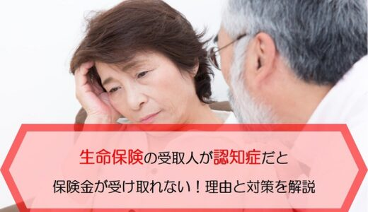 生命保険の受取人が認知症だと保険金が受け取れない!理由と対策を解説