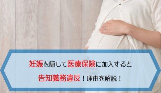 妊娠を隠して医療保険に加入すると告知義務違反!理由を解説!
