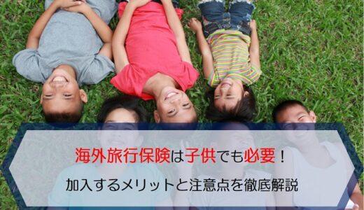 海外旅行保険は子供でも必要!加入するメリットと注意点を徹底解説します