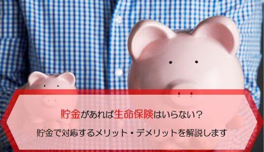 貯金があれば生命保険はいらない?貯金で対応するメリット・デメリットを解説します