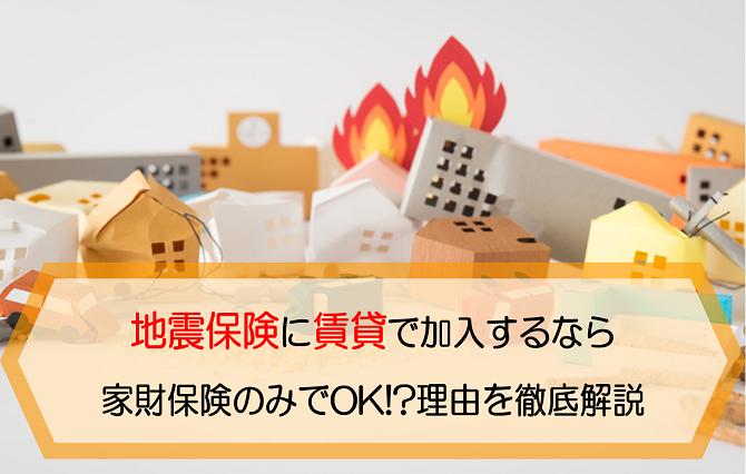 地震保険に賃貸で加入するなら家財保険でOK!?理由を徹底解説します