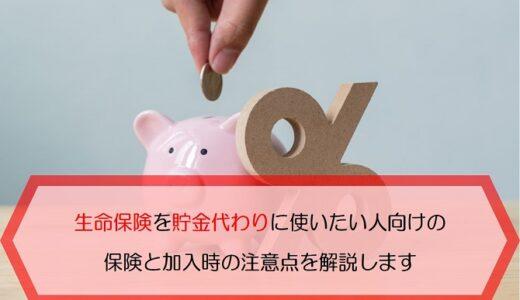 生命保険を貯金代わりに使いたい人向けの保険と加入時の注意点を解説します