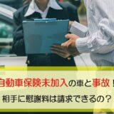 自動車保険未加入の車と事故!相手に慰謝料は請求できるの?