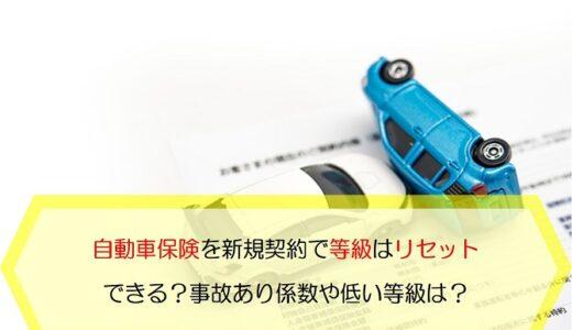 自動車保険を新規契約すれば等級はリセットできるの?事故あり係数や低い等級でもOK?