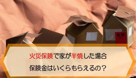 火災保険で家が半焼した場合保険金はいくらもらえるの?保険金支払の基準はある?
