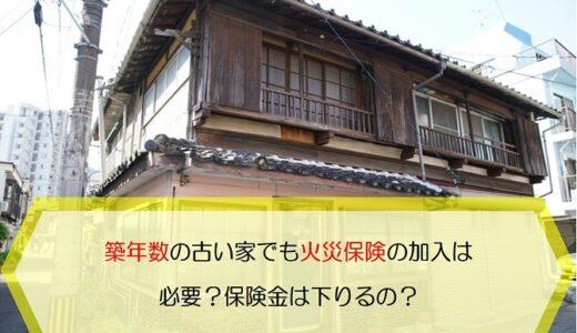 築年数の古い家でも火災保険への加入は必要?保険金は下りるの?