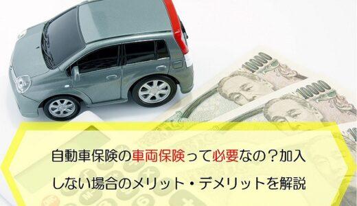 自動車保険の車両保険って必要なの?加入しない場合のメリット・デメリットを解説します