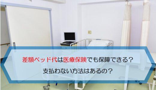 差額ベッド代は医療保険でも保障できる?支払わない方法はあるの?