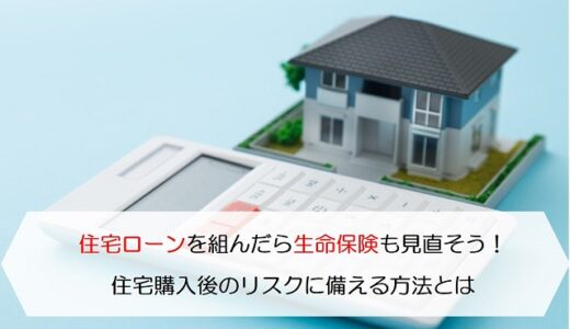 住宅ローンを組んだら生命保険も見直そう!住宅購入後のリスクに備える方法とは