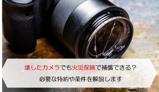 壊したカメラでも火災保険で補償できる?必要な特約や条件を解説します