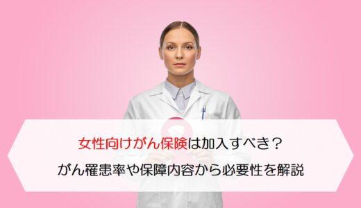 女性向けがん保険は加入すべき?がん罹患率や保障内容から必要性を解説します