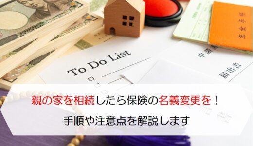親の家を相続したら保険の名義変更を!手順や注意点を解説します