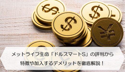 メットライフ生命「ドルスマートS」の評判から特徴や加入するデメリットを徹底解説!