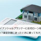 ファイナンシャルプランナーに住宅ローン相談をすべき?資金計画に迷ったときに頼っても大丈夫?
