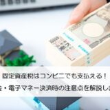 固定資産税はコンビニでも支払える!現金・電子マネー決済時の注意点を解説します