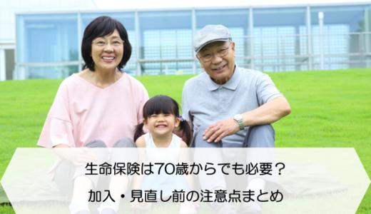 生命保険は70歳からでも必要?加入・見直し前の注意点まとめ