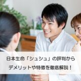 日本生命「シュシュ」の評判からデメリットや特徴を徹底解説!