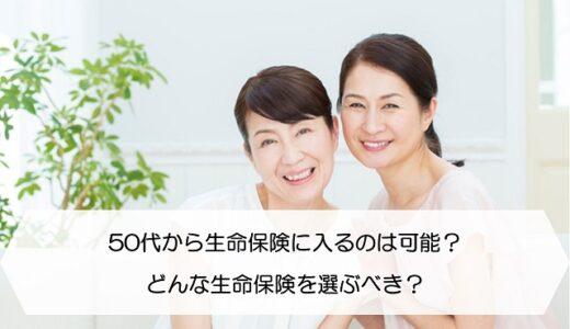 50代から生命保険に入るのは可能?どんな生命保険を選ぶべき?