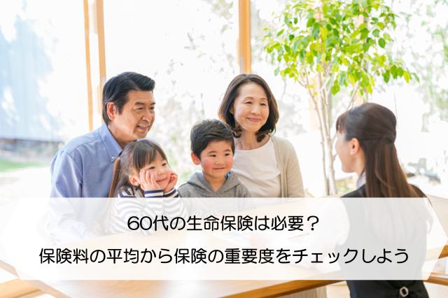 60代の生命保険は必要?保険料の平均から保険の重要度をチェックしよう