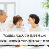 70歳以上で加入できるおすすめの生命保険・医療保険とは?選び方まで徹底解説