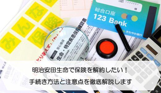 明治安田生命で保険を解約したい!手続き方法と注意点を徹底解説します