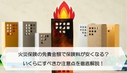 火災保険の免責金額で保険料が安くなる?いくらにすべきか注意点を徹底解説!