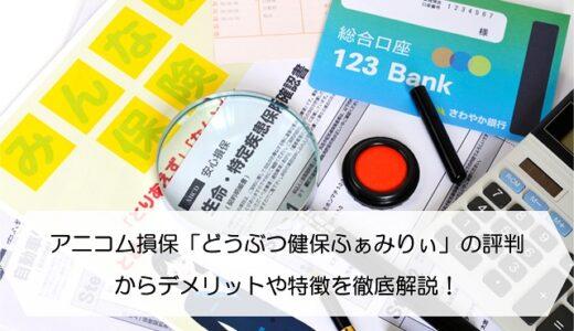 アニコム損保「どうぶつ健保ふぁみりぃ」の評判からデメリットや特徴を徹底解説!