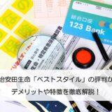明治安田生命「ベストスタイル」の評判からデメリットや特徴を徹底解説!