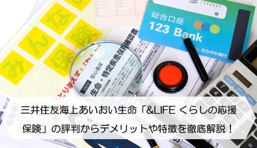 三井住友海上あいおい生命「&LIFE くらしの応援保険」の評判からデメリットや特徴を徹底解説!