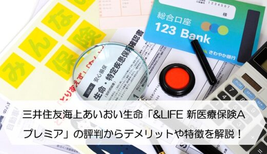 三井住友海上あいおい生命「&LIFE 新医療保険Aプレミア」の評判からデメリットや特徴を徹底解説!